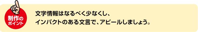 制作の ポイント 文字情報はなるべく少なくし、 インパクトのある文言で、アピールしましょう。