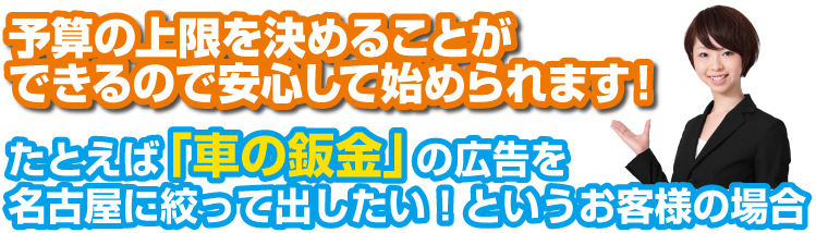 予算の上限を決めることが できるので安心して始められます!たとえば「車の鈑金」の広告を 名古屋に絞って出したい!というお客様の場合